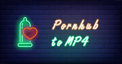 Pornhub to MP4 | How to Convert Pornhub to MP4 [100% Safe]