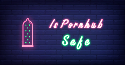 Is Pornhub Safe | The Ultimate Guide to Safe Browsing [2021]